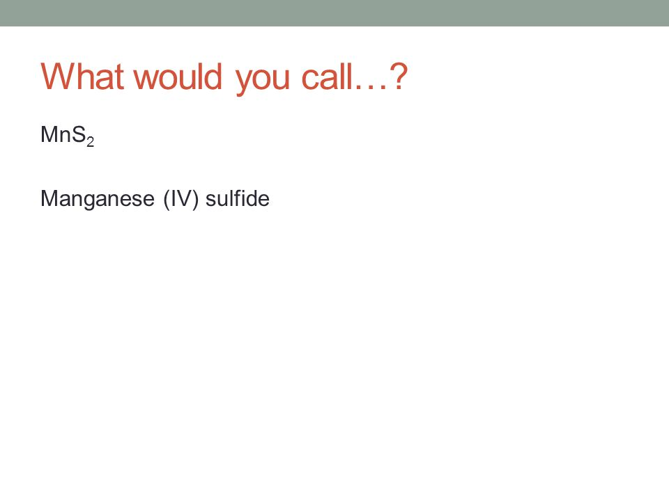 What would you call…? MnS 2 Manganese (IV) sulfide