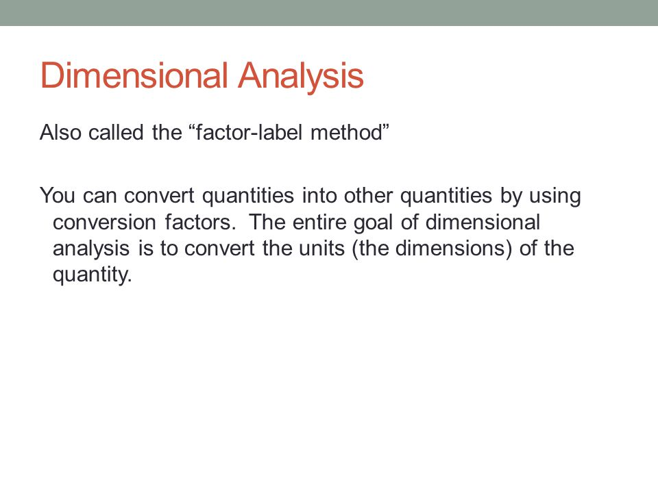 Dimensional Analysis Also called the factor-label method You can convert quantities into other quantities by using conversion factors.