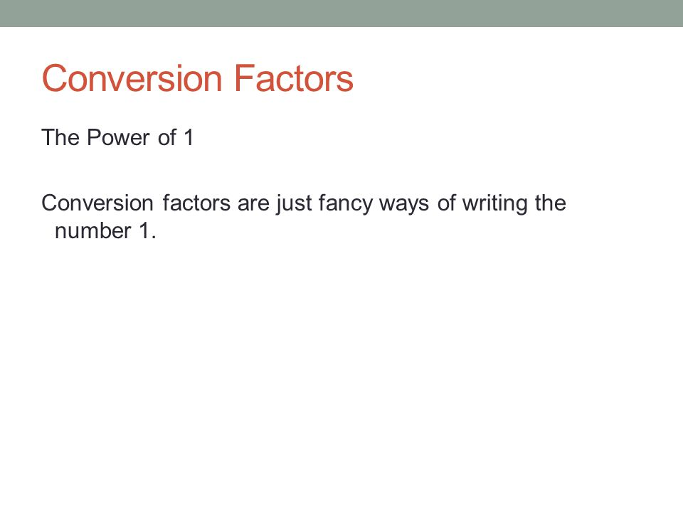 Conversion Factors The Power of 1 Conversion factors are just fancy ways of writing the number 1.