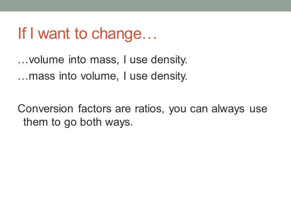 If I want to change… …volume into mass, I use density.