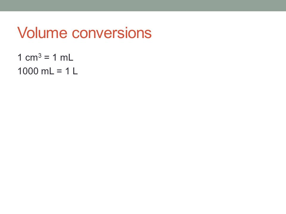 Volume conversions 1 cm 3 = 1 mL 1000 mL = 1 L