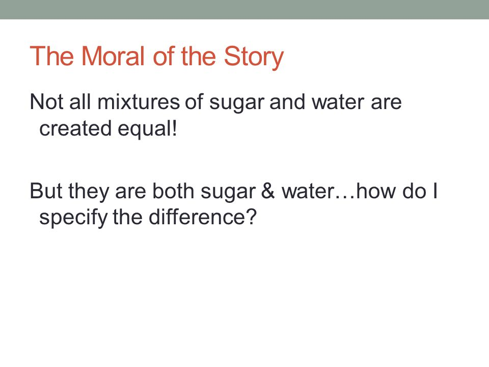 The Moral of the Story Not all mixtures of sugar and water are created equal.