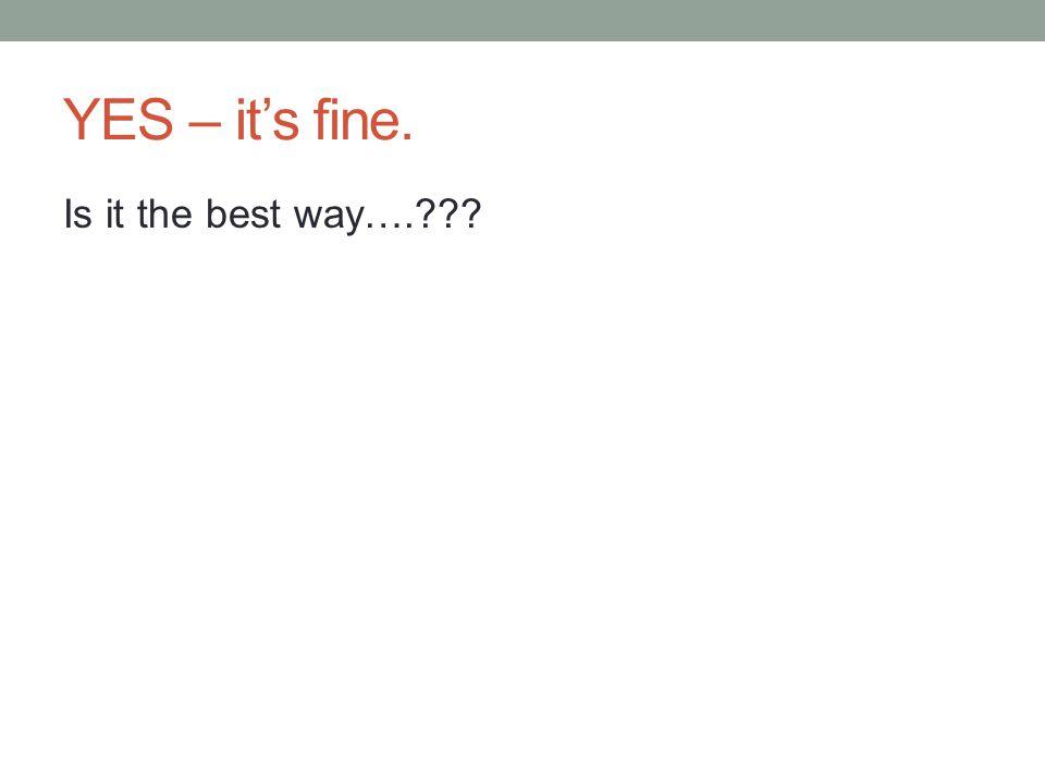 YES – it's fine. Is it the best way….