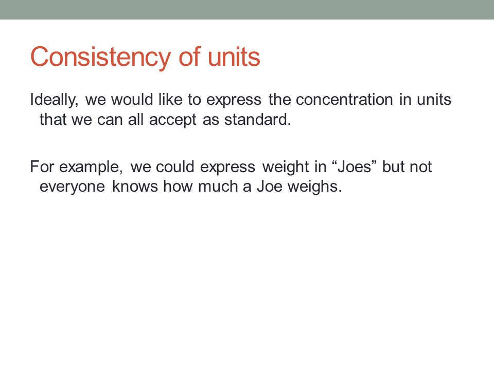 Consistency of units Ideally, we would like to express the concentration in units that we can all accept as standard.