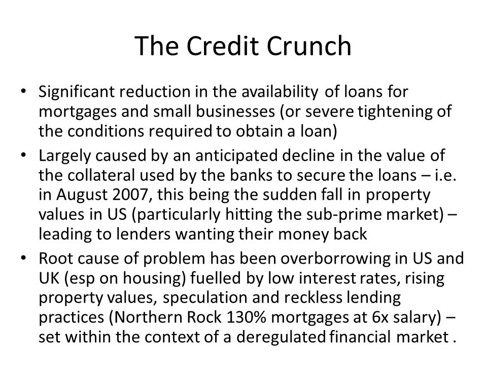 The Credit Crunch Significant reduction in the availability of loans for mortgages and small businesses (or severe tightening of the conditions required to obtain a loan) Largely caused by an anticipated decline in the value of the collateral used by the banks to secure the loans – i.e.