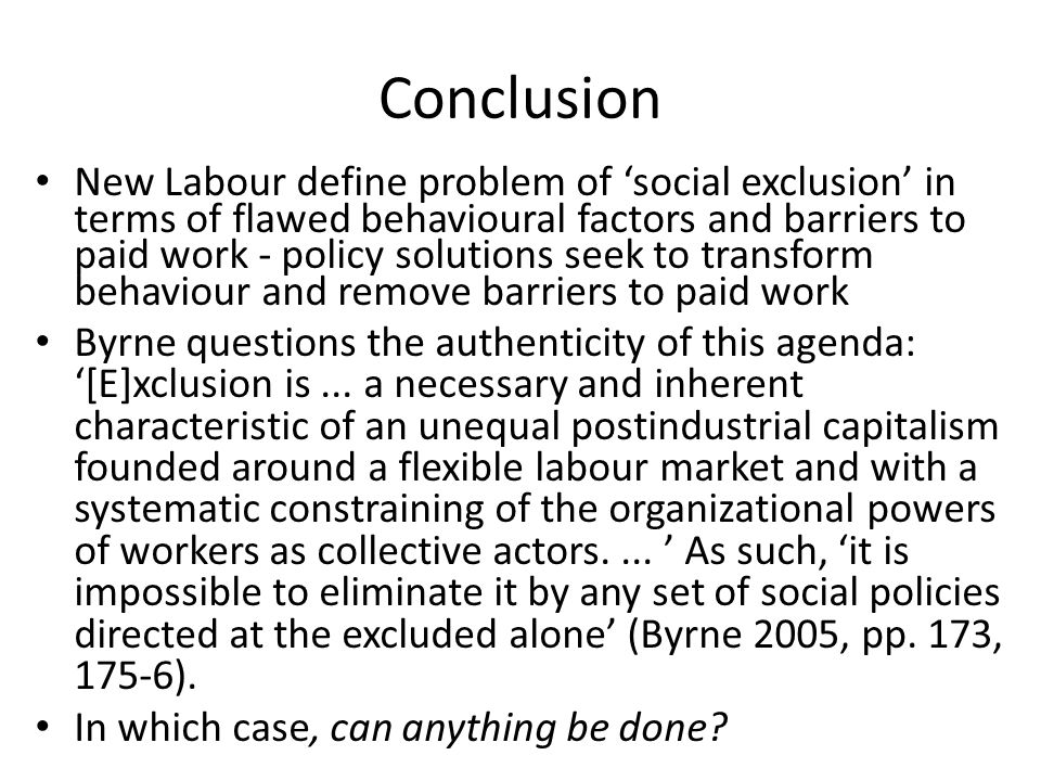 Conclusion New Labour define problem of 'social exclusion' in terms of flawed behavioural factors and barriers to paid work - policy solutions seek to transform behaviour and remove barriers to paid work Byrne questions the authenticity of this agenda: '[E]xclusion is...