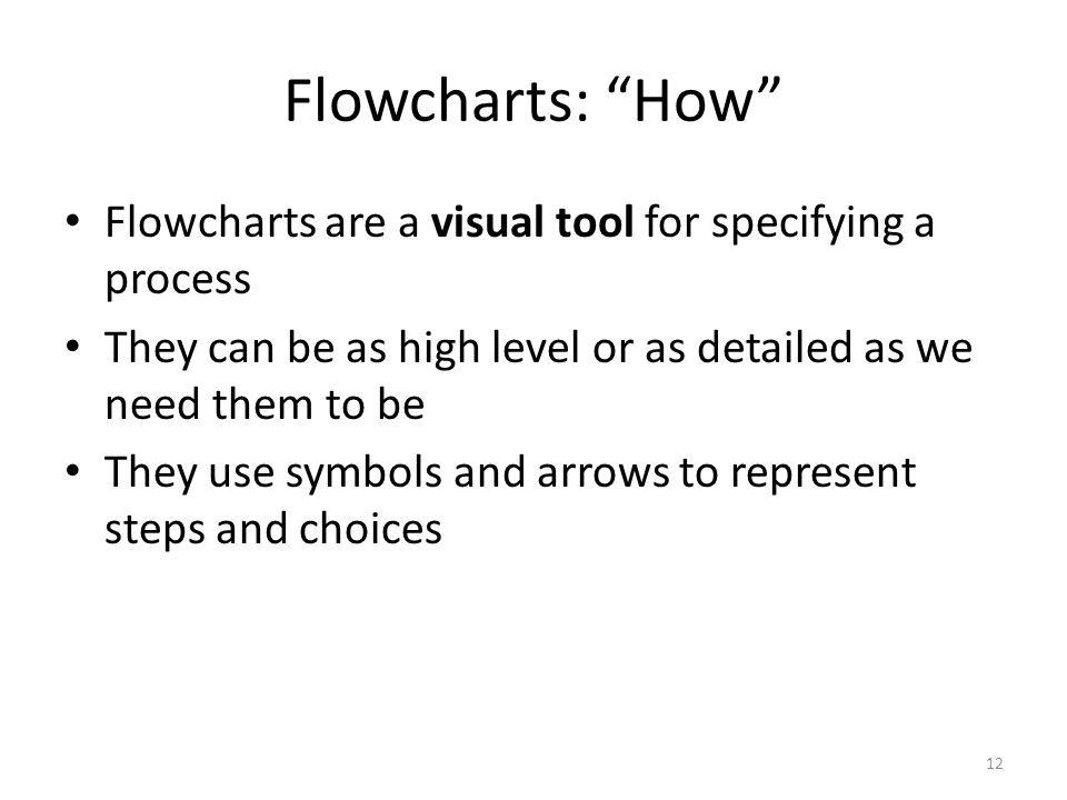 "Flowcharts: ""How"" Flowcharts are a visual tool for specifying a process They can be as high level or as detailed as we need them to be They use symbol"