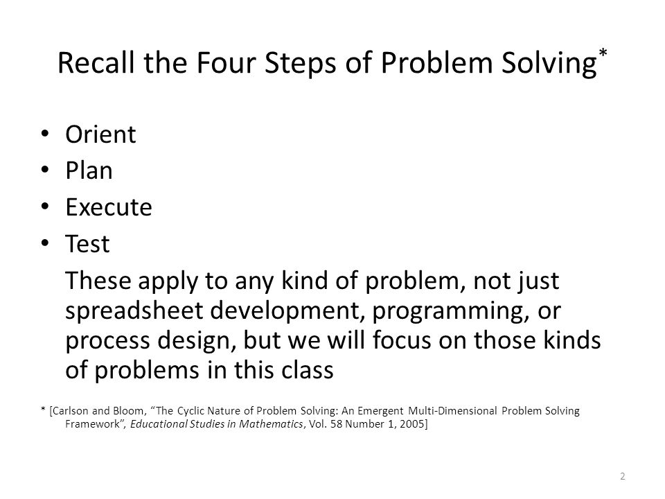 Recall the Four Steps of Problem Solving * Orient Plan Execute Test These apply to any kind of problem, not just spreadsheet development, programming,