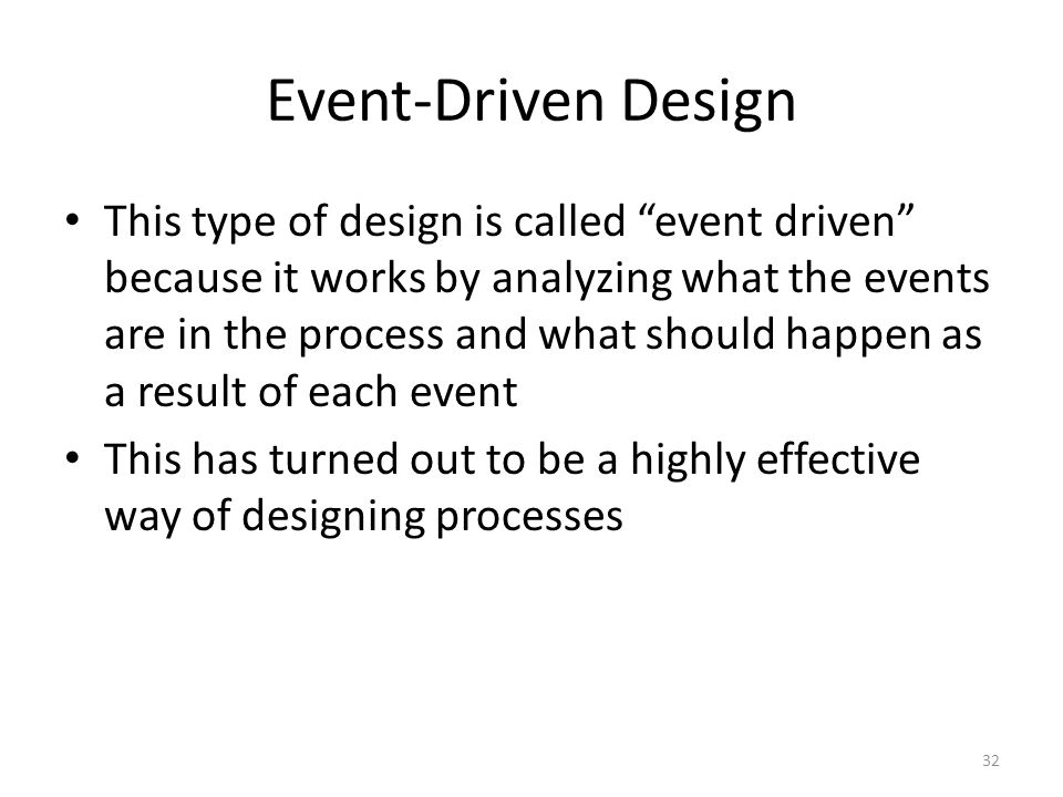 "Event-Driven Design This type of design is called ""event driven"" because it works by analyzing what the events are in the process and what should happ"