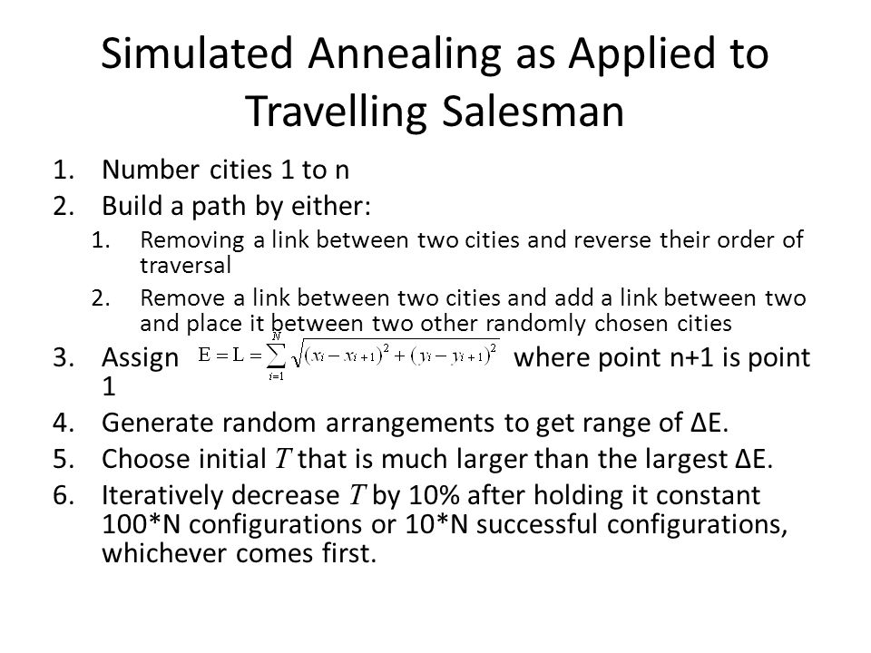 Simulated Annealing as Applied to Travelling Salesman 1.Number cities 1 to n 2.Build a path by either: 1.Removing a link between two cities and reverse their order of traversal 2.Remove a link between two cities and add a link between two and place it between two other randomly chosen cities 3.Assign where point n+1 is point 1 4.Generate random arrangements to get range of ΔE.
