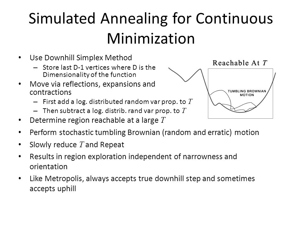 Simulated Annealing for Continuous Minimization Use Downhill Simplex Method – Store last D-1 vertices where D is the Dimensionality of the function Move via reflections, expansions and contractions – First add a log.