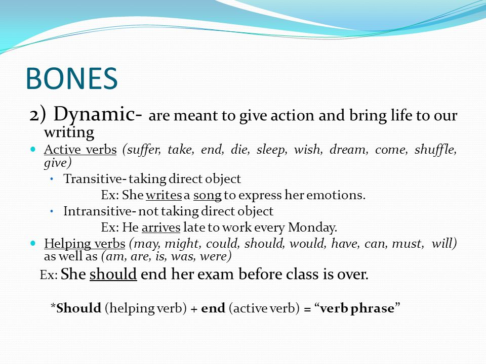 BONES 2) Dynamic- are meant to give action and bring life to our writing Active verbs (suffer, take, end, die, sleep, wish, dream, come, shuffle, give) Transitive- taking direct object Ex: She writes a song to express her emotions.
