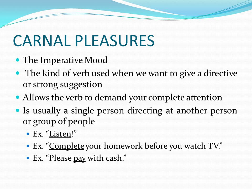 CARNAL PLEASURES The Imperative Mood The kind of verb used when we want to give a directive or strong suggestion Allows the verb to demand your complete attention Is usually a single person directing at another person or group of people Ex.