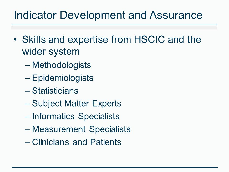 Indicator Development and Assurance Skills and expertise from HSCIC and the wider system –Methodologists –Epidemiologists –Statisticians –Subject Matter Experts –Informatics Specialists –Measurement Specialists –Clinicians and Patients