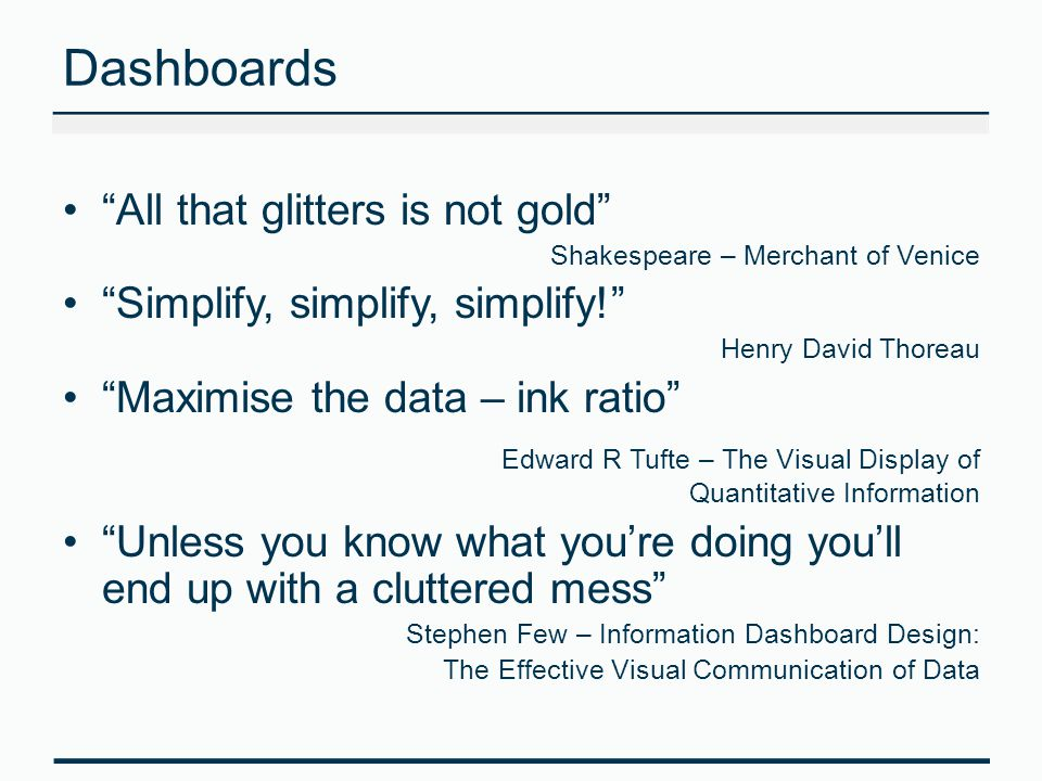 Dashboards All that glitters is not gold Shakespeare – Merchant of Venice Simplify, simplify, simplify! Henry David Thoreau Maximise the data – ink ratio Edward R Tufte – The Visual Display of Quantitative Information Unless you know what you're doing you'll end up with a cluttered mess Stephen Few – Information Dashboard Design: The Effective Visual Communication of Data