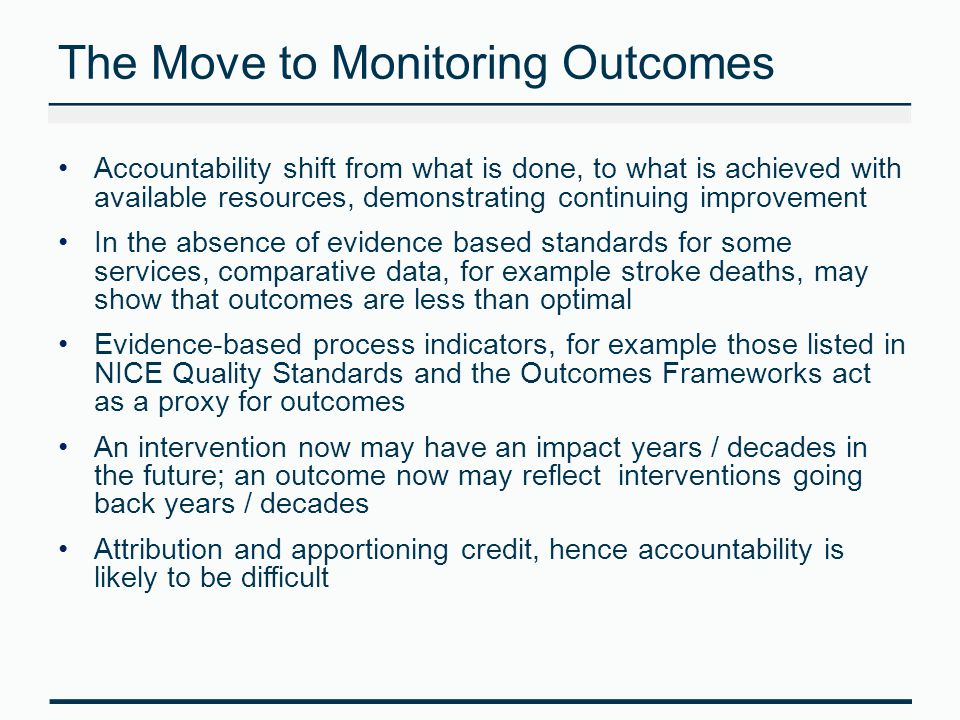 The Move to Monitoring Outcomes Accountability shift from what is done, to what is achieved with available resources, demonstrating continuing improvement In the absence of evidence based standards for some services, comparative data, for example stroke deaths, may show that outcomes are less than optimal Evidence-based process indicators, for example those listed in NICE Quality Standards and the Outcomes Frameworks act as a proxy for outcomes An intervention now may have an impact years / decades in the future; an outcome now may reflect interventions going back years / decades Attribution and apportioning credit, hence accountability is likely to be difficult