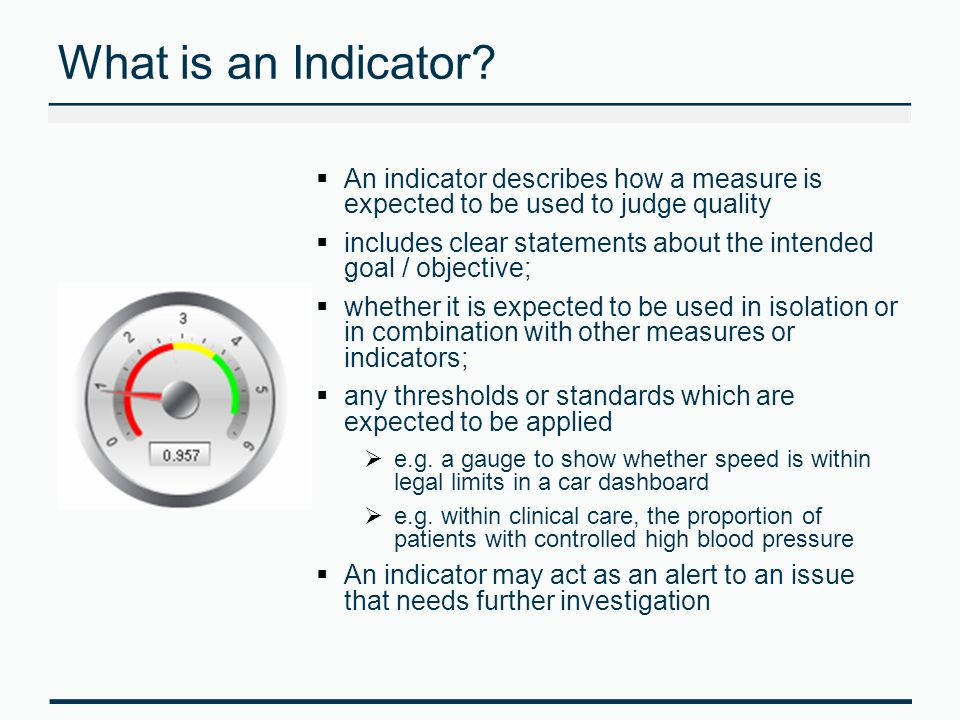 Indicator Assurance Considerations Purpose of indicator Rationale, evidence based standard What is measured – numerator, denominator, construction, source of data, completeness of counts, quality of data How data are aggregated - type of analysis (direct/indirect standardisation), risk adjustment e.g.