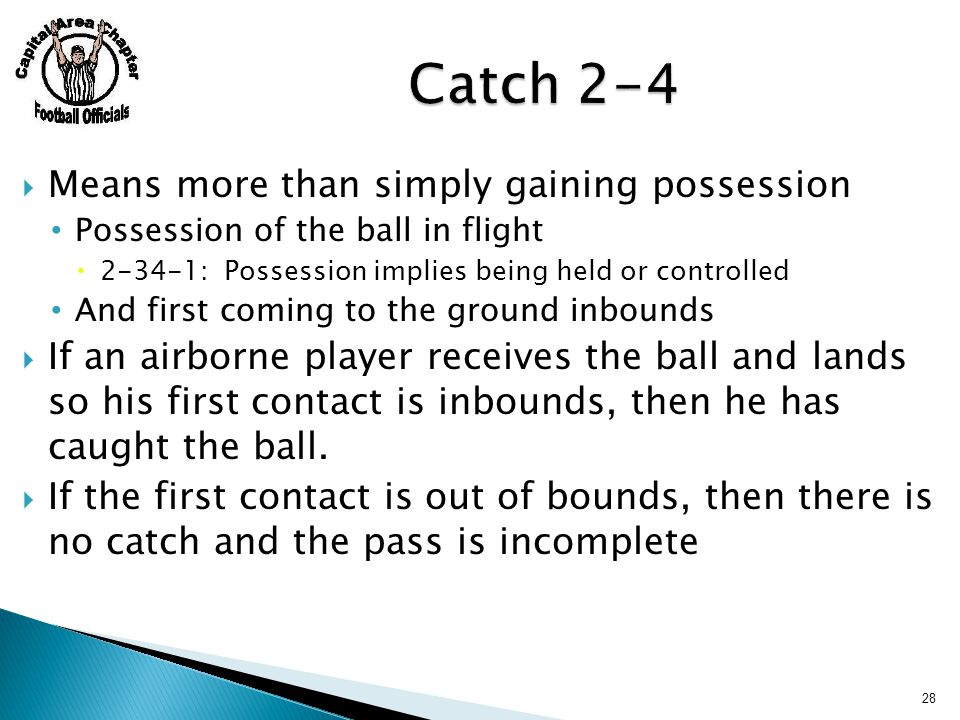 Means more than simply gaining possession Possession of the ball in flight  2-34-1: Possession implies being held or controlled And first coming to