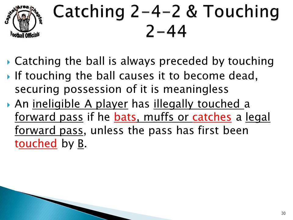  Catching the ball is always preceded by touching  If touching the ball causes it to become dead, securing possession of it is meaningless  An ineligible A player has illegally touched a forward pass if he bats, muffs or catches a legal forward pass, unless the pass has first been touched by B.