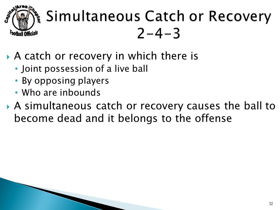  A catch or recovery in which there is Joint possession of a live ball By opposing players Who are inbounds  A simultaneous catch or recovery causes the ball to become dead and it belongs to the offense 32