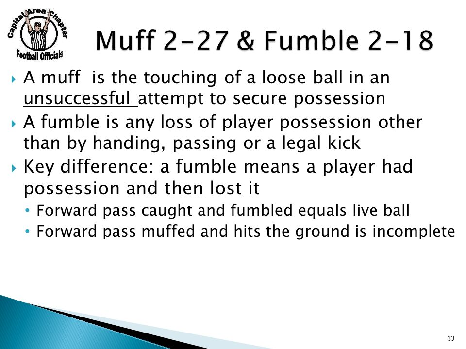  A muff is the touching of a loose ball in an unsuccessful attempt to secure possession  A fumble is any loss of player possession other than by handing, passing or a legal kick  Key difference: a fumble means a player had possession and then lost it Forward pass caught and fumbled equals live ball Forward pass muffed and hits the ground is incomplete 33