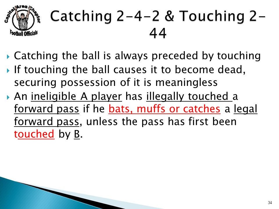  Catching the ball is always preceded by touching  If touching the ball causes it to become dead, securing possession of it is meaningless  An ineligible A player has illegally touched a forward pass if he bats, muffs or catches a legal forward pass, unless the pass has first been touched by B.