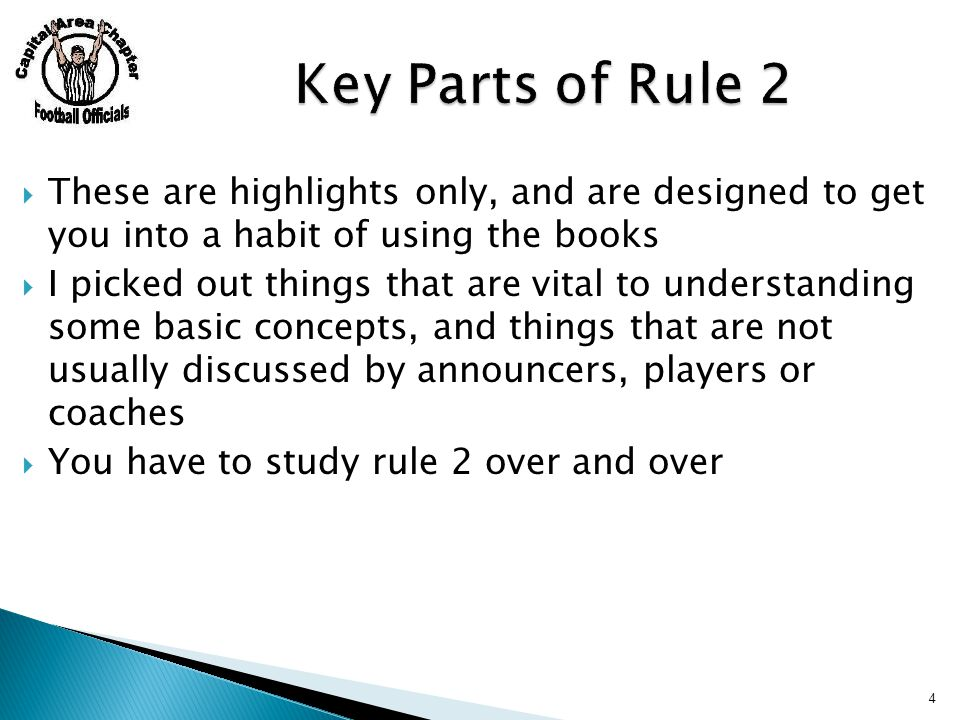  These are highlights only, and are designed to get you into a habit of using the books  I picked out things that are vital to understanding some basic concepts, and things that are not usually discussed by announcers, players or coaches  You have to study rule 2 over and over 4