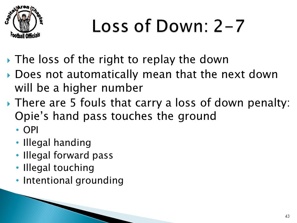  The loss of the right to replay the down  Does not automatically mean that the next down will be a higher number  There are 5 fouls that carry a l