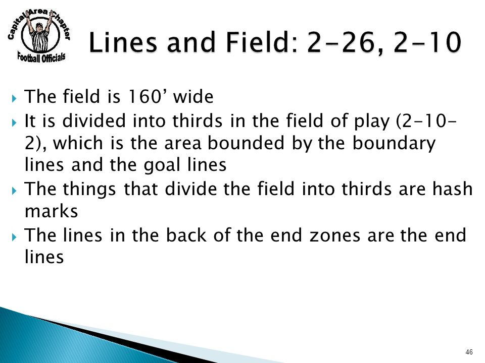  The field is 160' wide  It is divided into thirds in the field of play (2-10- 2), which is the area bounded by the boundary lines and the goal lines  The things that divide the field into thirds are hash marks  The lines in the back of the end zones are the end lines 46