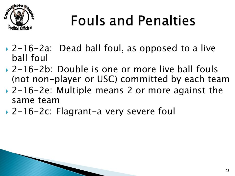  2-16-2a: Dead ball foul, as opposed to a live ball foul  2-16-2b: Double is one or more live ball fouls (not non-player or USC) committed by each team  2-16-2e: Multiple means 2 or more against the same team  2-16-2c: Flagrant-a very severe foul 53