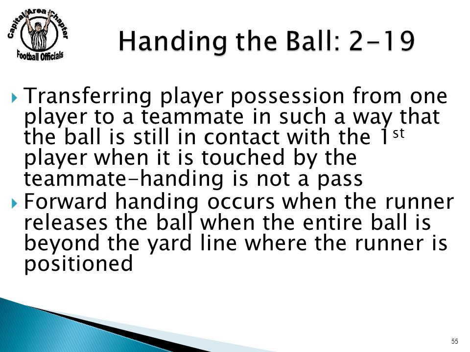  Transferring player possession from one player to a teammate in such a way that the ball is still in contact with the 1 st player when it is touched by the teammate-handing is not a pass  Forward handing occurs when the runner releases the ball when the entire ball is beyond the yard line where the runner is positioned 55