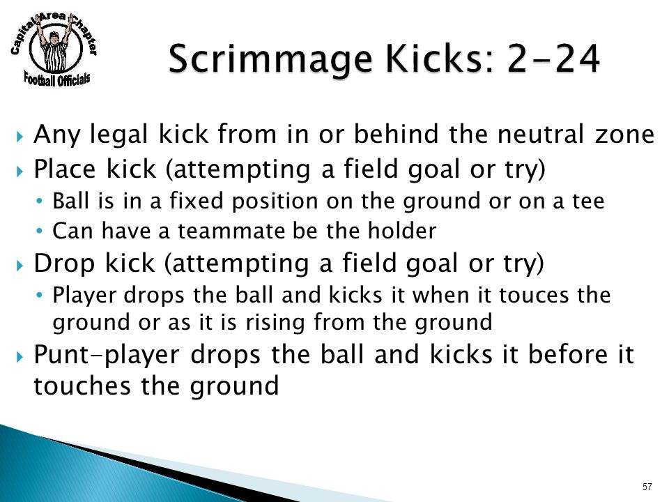 Any legal kick from in or behind the neutral zone  Place kick (attempting a field goal or try) Ball is in a fixed position on the ground or on a tee Can have a teammate be the holder  Drop kick (attempting a field goal or try) Player drops the ball and kicks it when it touces the ground or as it is rising from the ground  Punt-player drops the ball and kicks it before it touches the ground 57