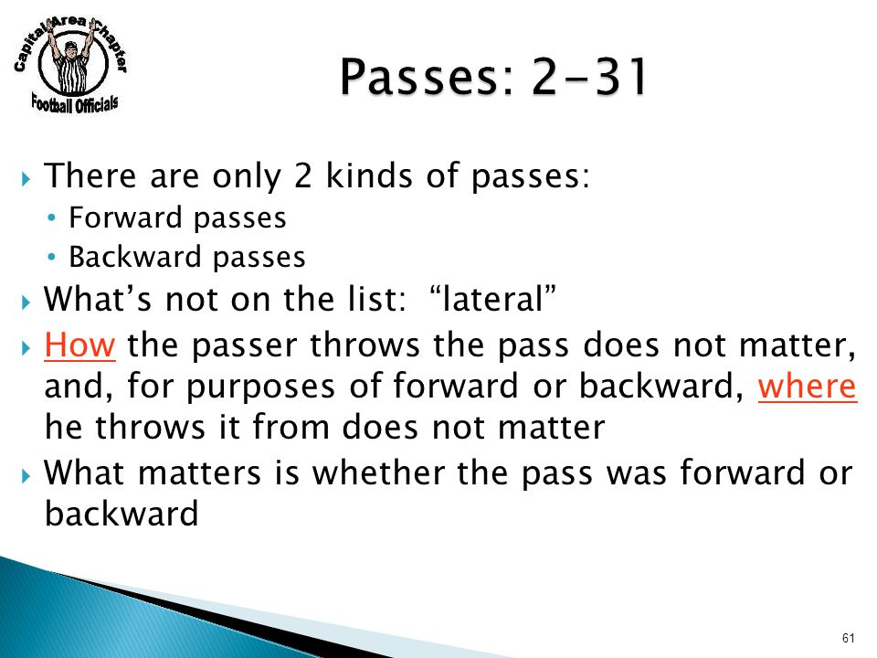  There are only 2 kinds of passes: Forward passes Backward passes  What's not on the list: lateral  How the passer throws the pass does not matter, and, for purposes of forward or backward, where he throws it from does not matter  What matters is whether the pass was forward or backward 61