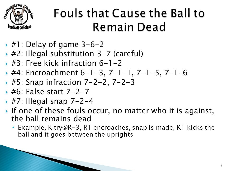  #1: Delay of game 3-6-2  #2: Illegal substitution 3-7 (careful)  #3: Free kick infraction 6-1-2  #4: Encroachment 6-1-3, 7-1-1, 7-1-5, 7-1-6  #5: Snap infraction 7-2-2, 7-2-3  #6: False start 7-2-7  #7: Illegal snap 7-2-4  If one of these fouls occur, no matter who it is against, the ball remains dead Example, K try@R-3, R1 encroaches, snap is made, K1 kicks the ball and it goes between the uprights 7