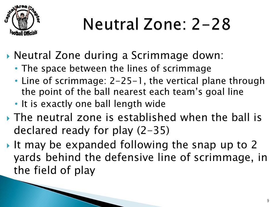  Neutral Zone during a Scrimmage down: The space between the lines of scrimmage Line of scrimmage: 2-25-1, the vertical plane through the point of the ball nearest each team's goal line It is exactly one ball length wide  The neutral zone is established when the ball is declared ready for play (2-35)  It may be expanded following the snap up to 2 yards behind the defensive line of scrimmage, in the field of play 9
