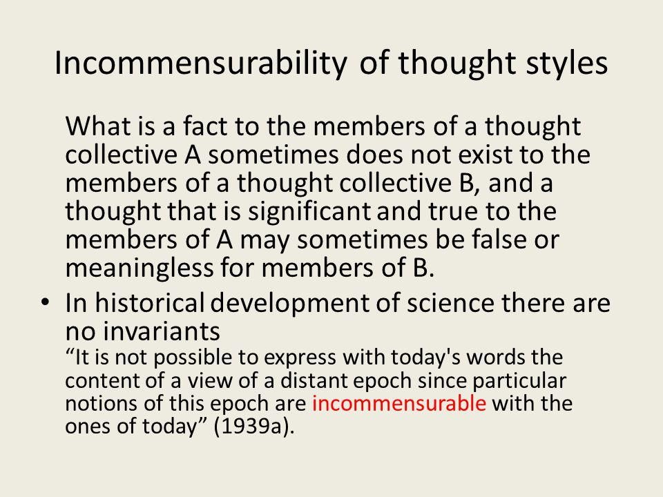 Incommensurability of thought styles What is a fact to the members of a thought collective A sometimes does not exist to the members of a thought collective B, and a thought that is significant and true to the members of A may sometimes be false or meaningless for members of B.