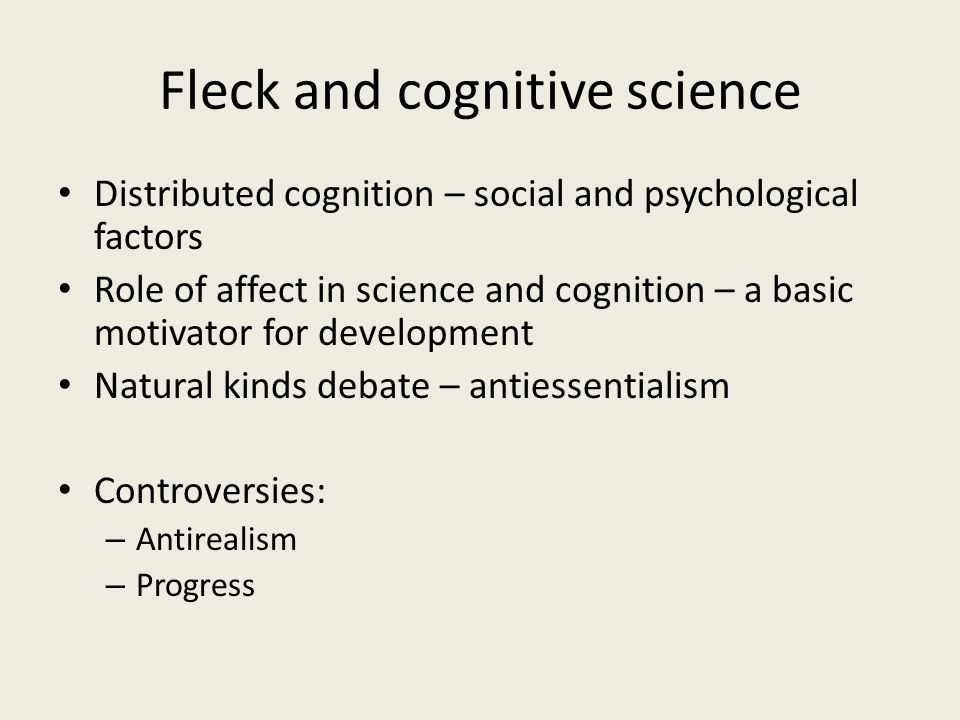 Fleck and cognitive science Distributed cognition – social and psychological factors Role of affect in science and cognition – a basic motivator for d