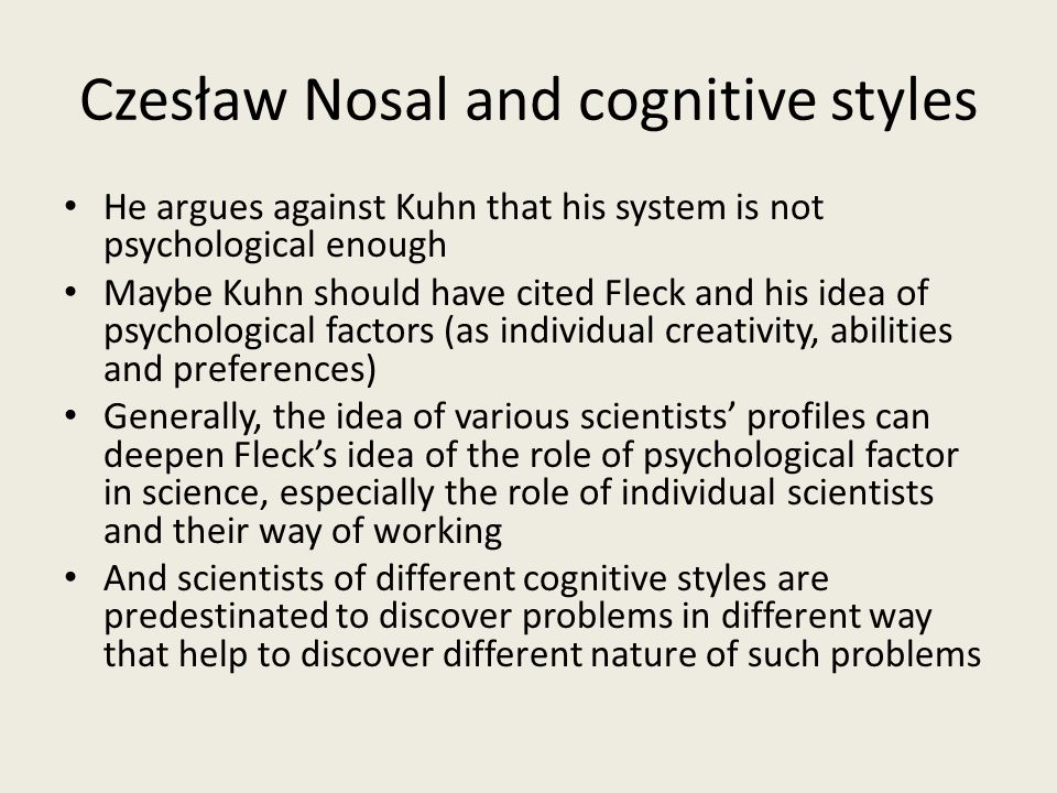Czesław Nosal and cognitive styles He argues against Kuhn that his system is not psychological enough Maybe Kuhn should have cited Fleck and his idea of psychological factors (as individual creativity, abilities and preferences) Generally, the idea of various scientists' profiles can deepen Fleck's idea of the role of psychological factor in science, especially the role of individual scientists and their way of working And scientists of different cognitive styles are predestinated to discover problems in different way that help to discover different nature of such problems