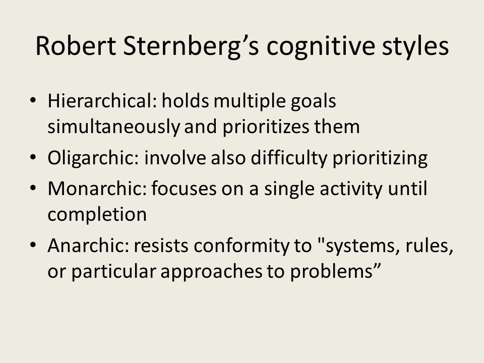 Robert Sternberg's cognitive styles Hierarchical: holds multiple goals simultaneously and prioritizes them Oligarchic: involve also difficulty prioritizing Monarchic: focuses on a single activity until completion Anarchic: resists conformity to systems, rules, or particular approaches to problems