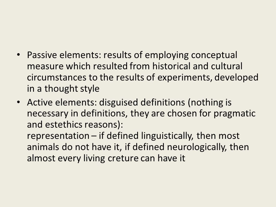Passive elements: results of employing conceptual measure which resulted from historical and cultural circumstances to the results of experiments, developed in a thought style Active elements: disguised definitions (nothing is necessary in definitions, they are chosen for pragmatic and estethics reasons): representation – if defined linguistically, then most animals do not have it, if defined neurologically, then almost every living creture can have it