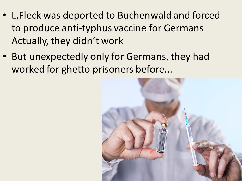 L.Fleck was deported to Buchenwald and forced to produce anti-typhus vaccine for Germans Actually, they didn't work But unexpectedly only for Germans,