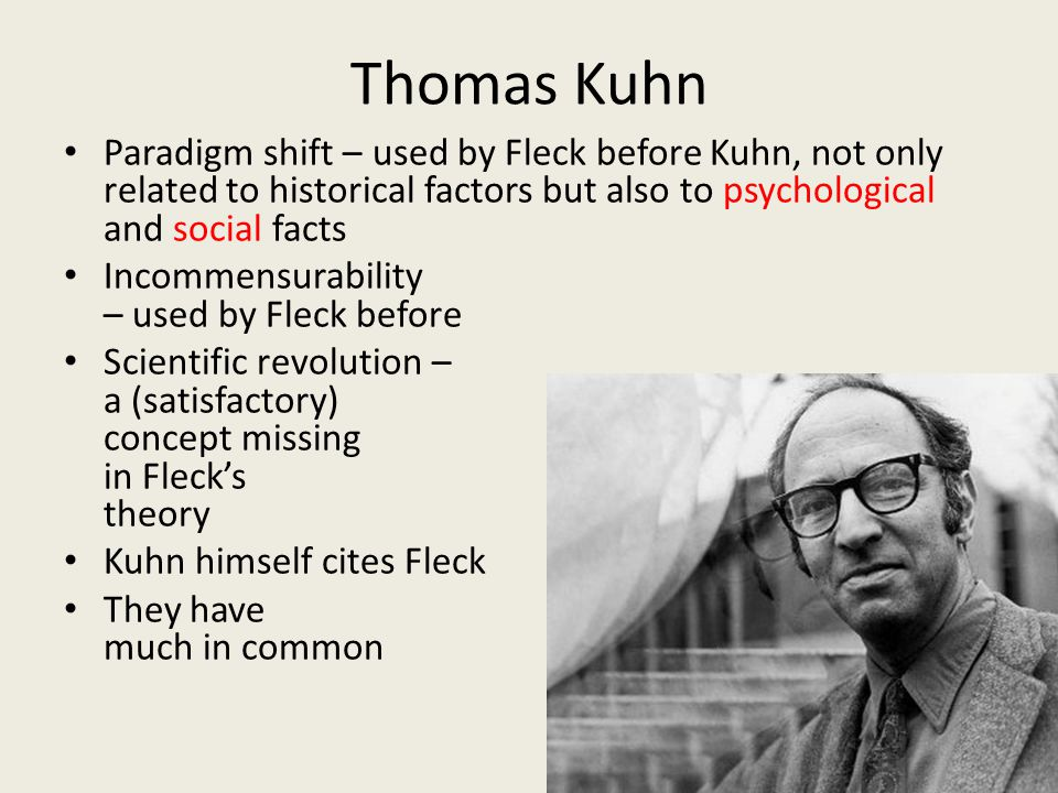 Thomas Kuhn Paradigm shift – used by Fleck before Kuhn, not only related to historical factors but also to psychological and social facts Incommensurability – used by Fleck before Scientific revolution – a (satisfactory) concept missing in Fleck's theory Kuhn himself cites Fleck They have much in common