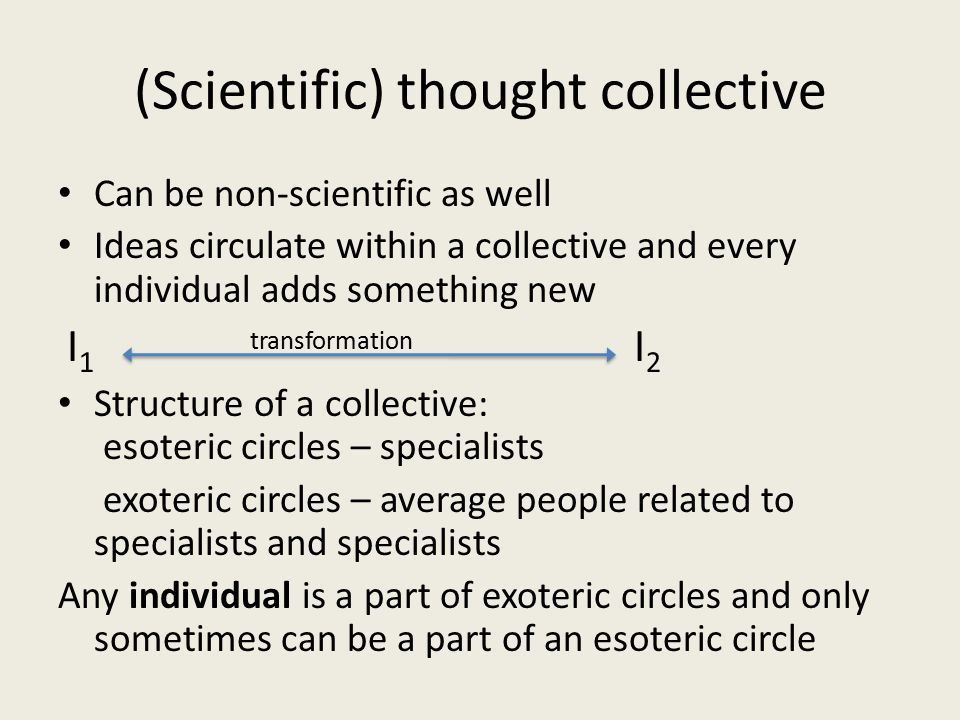 (Scientific) thought collective Can be non-scientific as well Ideas circulate within a collective and every individual adds something new I 1 transfor