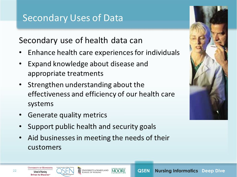 22 Secondary Uses of Data Secondary use of health data can Enhance health care experiences for individuals Expand knowledge about disease and appropriate treatments Strengthen understanding about the effectiveness and efficiency of our health care systems Generate quality metrics Support public health and security goals Aid businesses in meeting the needs of their customers