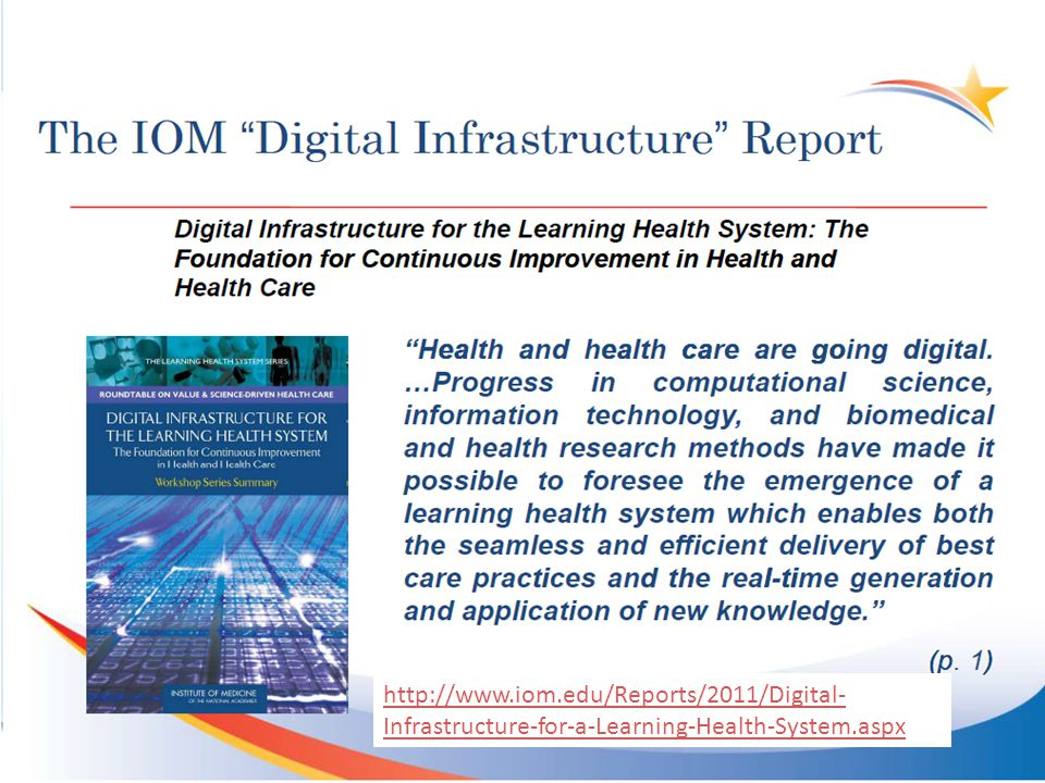 5 http://www.iom.edu/Reports/2011/Digital- Infrastructure-for-a-Learning-Health-System.aspx