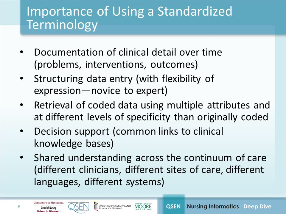 9 Importance of Using a Standardized Terminology Documentation of clinical detail over time (problems, interventions, outcomes) Structuring data entry (with flexibility of expression—novice to expert) Retrieval of coded data using multiple attributes and at different levels of specificity than originally coded Decision support (common links to clinical knowledge bases) Shared understanding across the continuum of care (different clinicians, different sites of care, different languages, different systems)