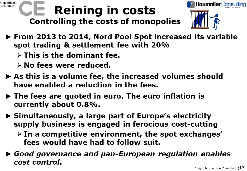 Copyright Houmoller Consulting © Reining in costs Controlling the costs of monopolies ► From 2013 to 2014, Nord Pool Spot increased its variable spot trading & settlement fee with 20%  This is the dominant fee.