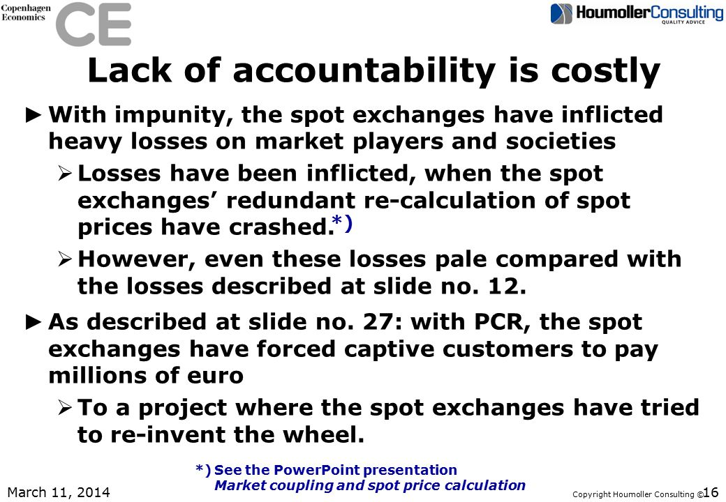 Copyright Houmoller Consulting © Lack of accountability is costly ► With impunity, the spot exchanges have inflicted heavy losses on market players and societies  Losses have been inflicted, when the spot exchanges' redundant re-calculation of spot prices have crashed.