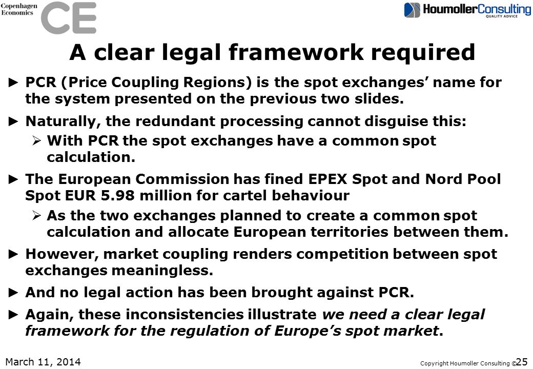 Copyright Houmoller Consulting © A clear legal framework required ► PCR (Price Coupling Regions) is the spot exchanges' name for the system presented on the previous two slides.