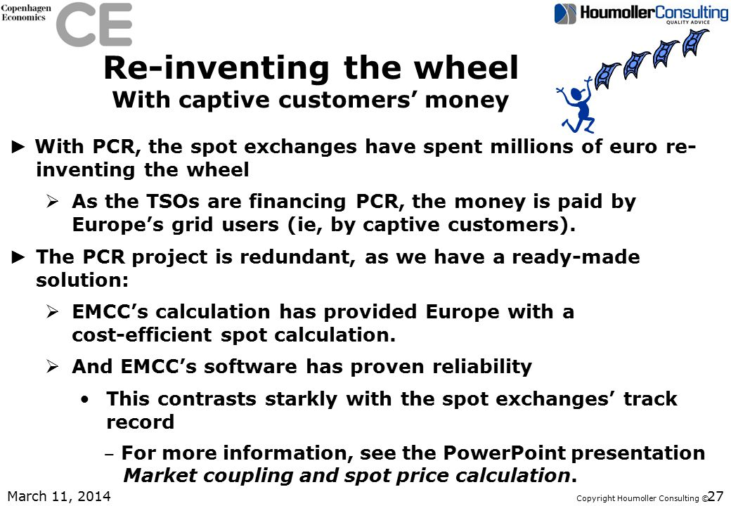 Copyright Houmoller Consulting © Re-inventing the wheel With captive customers' money ► With PCR, the spot exchanges have spent millions of euro re- inventing the wheel  As the TSOs are financing PCR, the money is paid by Europe's grid users (ie, by captive customers).